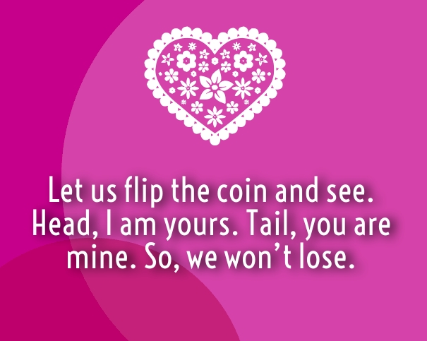 Let us Flip the coin and see  Head, I am yours  Tail, you